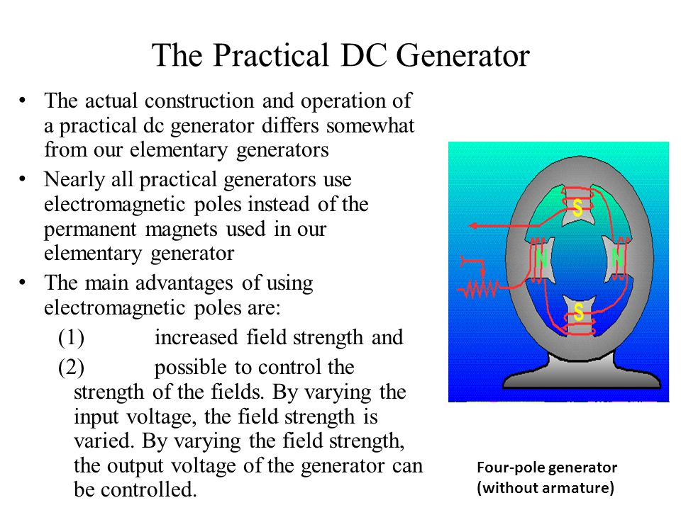 The Practical DC Generator The actual construction and operation of a practical dc generator differs somewhat from our elementary generators Nearly al