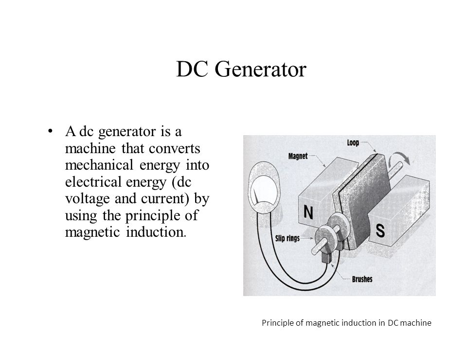 DC Generator A dc generator is a machine that converts mechanical energy into electrical energy (dc voltage and current) by using the principle of mag