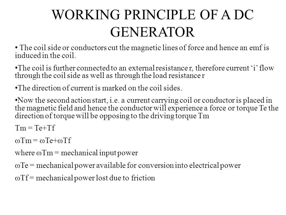 WORKING PRINCIPLE OF A DC GENERATOR The coil side or conductors cut the magnetic lines of force and hence an emf is induced in the coil. The coil is f