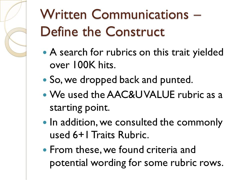 Written Communications – Define the Construct A search for rubrics on this trait yielded over 100K hits. So, we dropped back and punted. We used the A