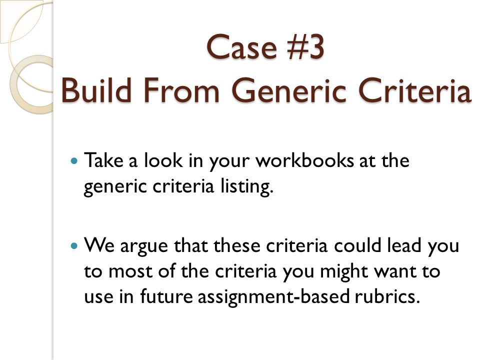 Case #3 Build From Generic Criteria Take a look in your workbooks at the generic criteria listing.