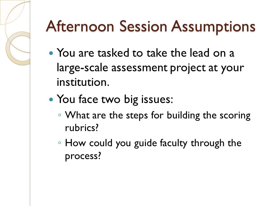Afternoon Session Assumptions You are tasked to take the lead on a large-scale assessment project at your institution. You face two big issues: What a