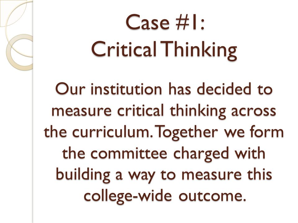 Case #1: Critical Thinking Our institution has decided to measure critical thinking across the curriculum. Together we form the committee charged with