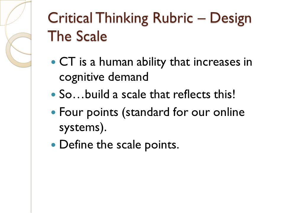 Critical Thinking Rubric – Design The Scale CT is a human ability that increases in cognitive demand So…build a scale that reflects this.