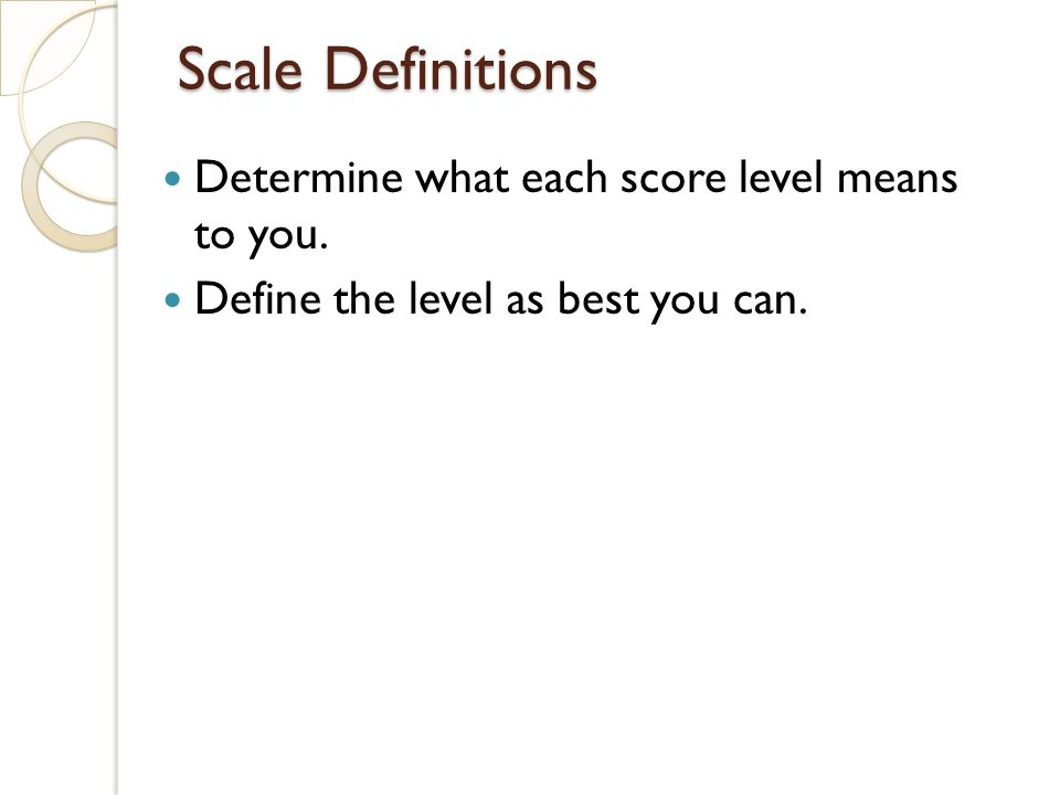 Scale Definitions Determine what each score level means to you. Define the level as best you can.