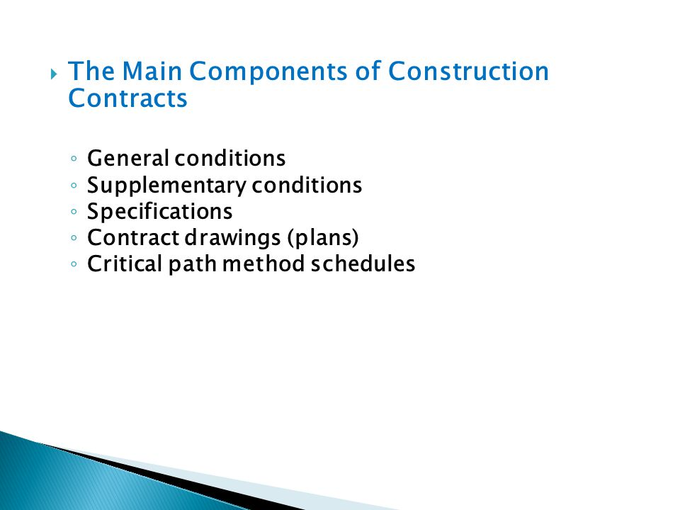 The Main Components of Construction Contracts General conditions Supplementary conditions Specifications Contract drawings (plans) Critical path metho