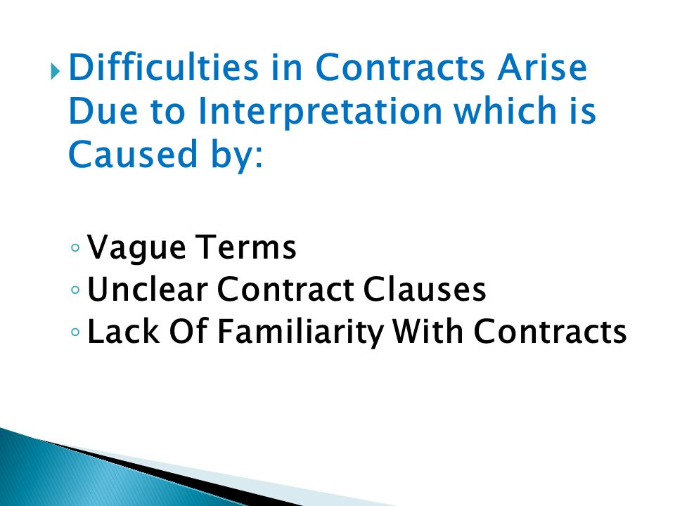 Difficulties in Contracts Arise Due to Interpretation which is Caused by: Vague Terms Unclear Contract Clauses Lack Of Familiarity With Contracts