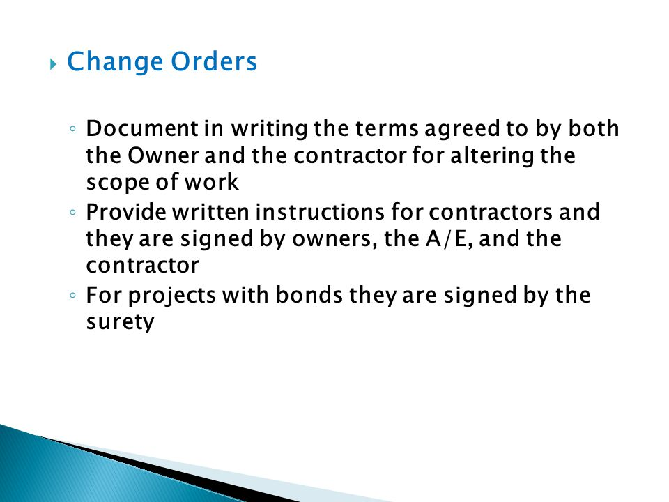 Change Orders Document in writing the terms agreed to by both the Owner and the contractor for altering the scope of work Provide written instructions
