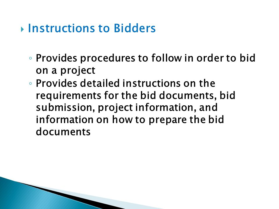 Instructions to Bidders Provides procedures to follow in order to bid on a project Provides detailed instructions on the requirements for the bid docu