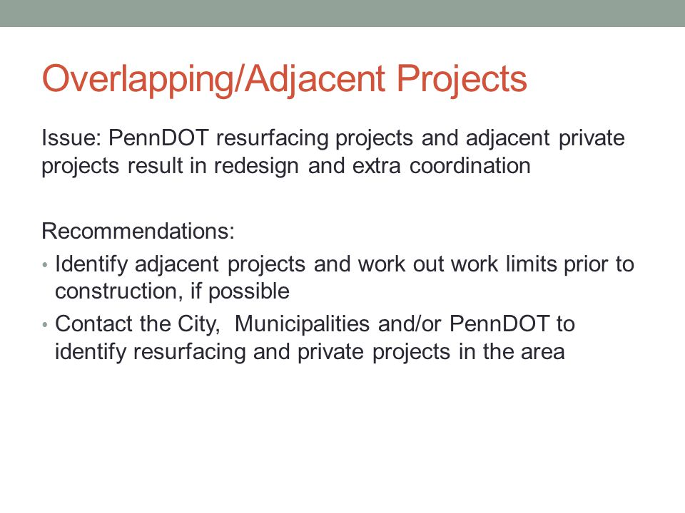 Overlapping/Adjacent Projects Issue: PennDOT resurfacing projects and adjacent private projects result in redesign and extra coordination Recommendations: Identify adjacent projects and work out work limits prior to construction, if possible Contact the City, Municipalities and/or PennDOT to identify resurfacing and private projects in the area