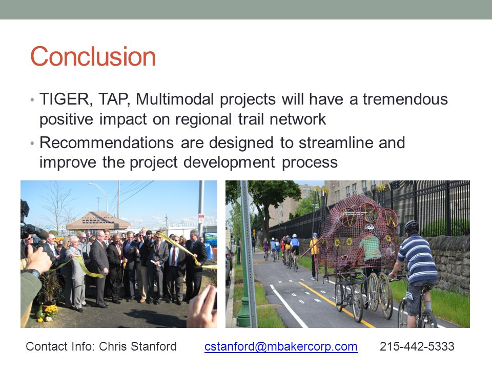 Conclusion TIGER, TAP, Multimodal projects will have a tremendous positive impact on regional trail network Recommendations are designed to streamline and improve the project development process Contact Info: Chris Stanford cstanford@mbakercorp.com 215-442-5333cstanford@mbakercorp.com