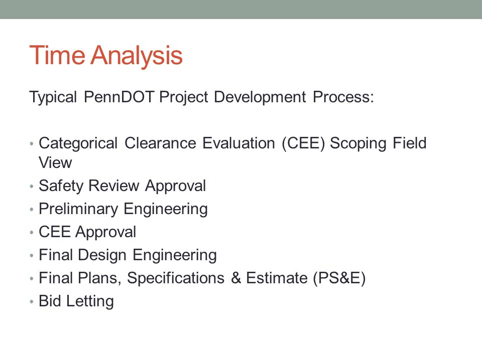 Time Analysis Typical PennDOT Project Development Process: Categorical Clearance Evaluation (CEE) Scoping Field View Safety Review Approval Preliminary Engineering CEE Approval Final Design Engineering Final Plans, Specifications & Estimate (PS&E) Bid Letting
