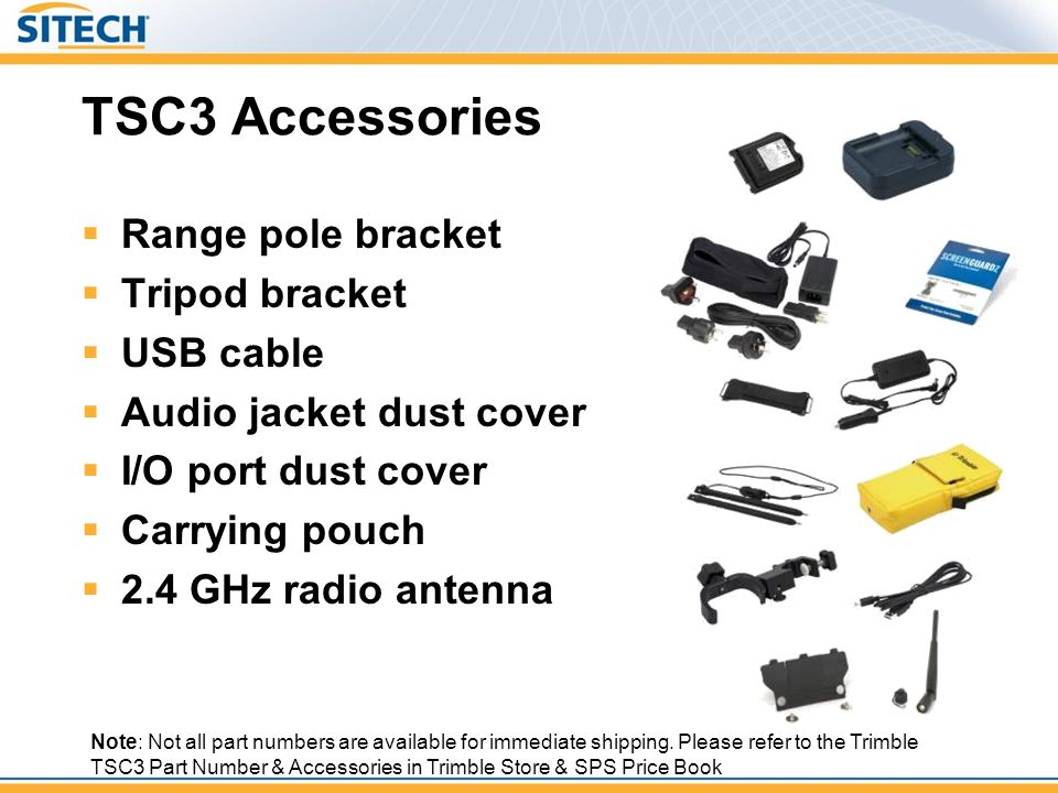 TSC3 Accessories Range pole bracket Tripod bracket USB cable Audio jacket dust cover I/O port dust cover Carrying pouch 2.4 GHz radio antenna Note: No