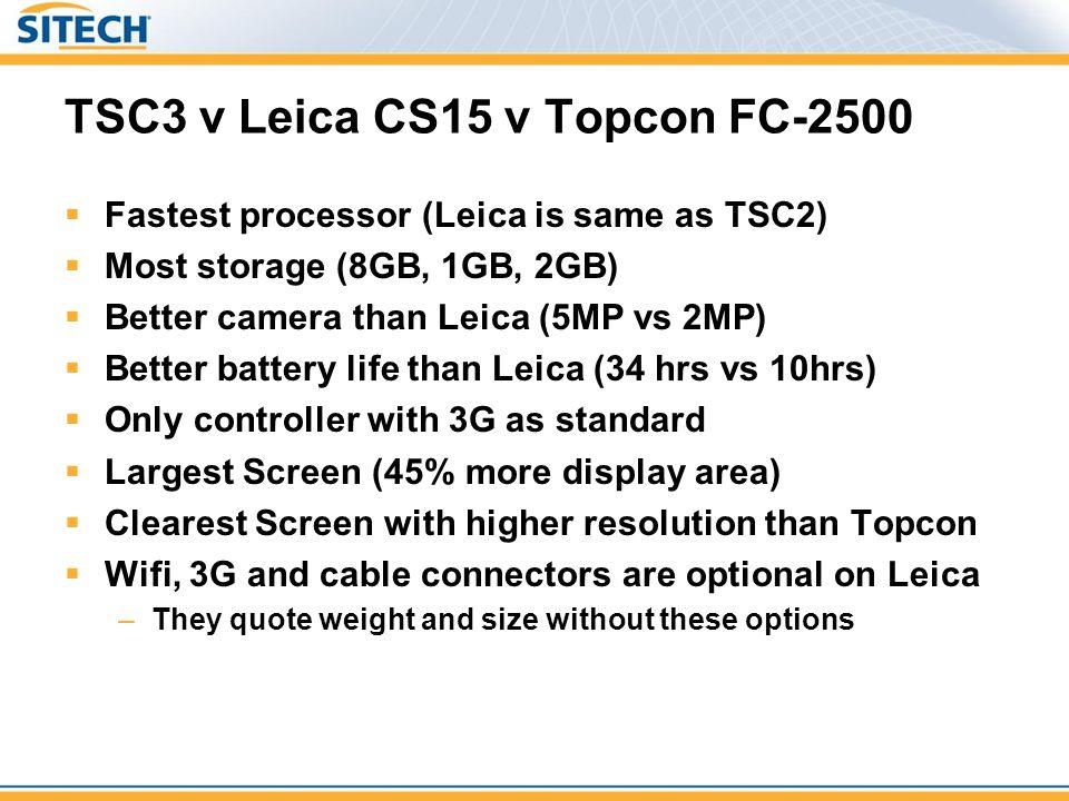 TSC3 v Leica CS15 v Topcon FC-2500 Fastest processor (Leica is same as TSC2) Most storage (8GB, 1GB, 2GB) Better camera than Leica (5MP vs 2MP) Better