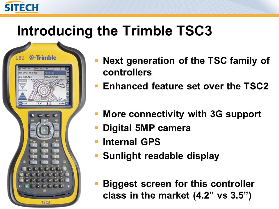Introducing the Trimble TSC3 Next generation of the TSC family of controllers Enhanced feature set over the TSC2 More connectivity with 3G support Dig