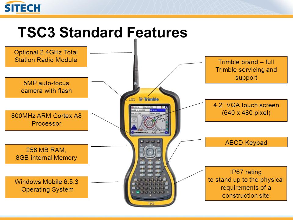 TSC3 Standard Features Optional 2.4GHz Total Station Radio Module Windows Mobile 6.5.3 Operating System IP67 rating to stand up to the physical requir