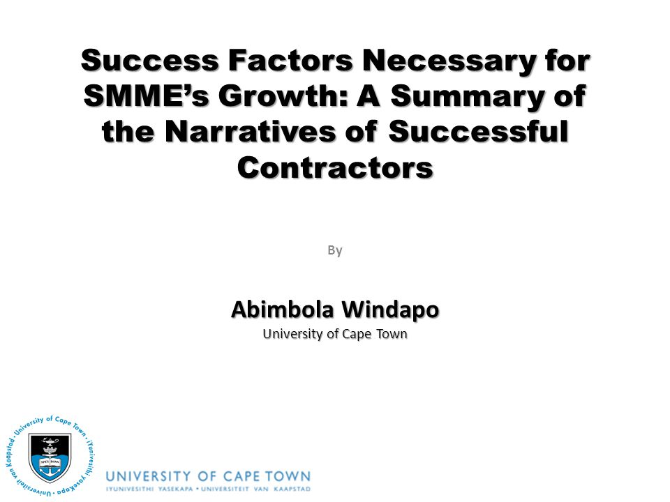 By Success Factors Necessary for SMMEs Growth: A Summary of the Narratives of Successful Contractors Abimbola Windapo University of Cape Town