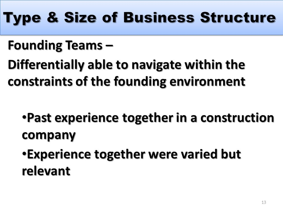 Founding Teams – Differentially able to navigate within the constraints of the founding environment Past experience together in a construction company Past experience together in a construction company Experience together were varied but relevant Experience together were varied but relevant 13