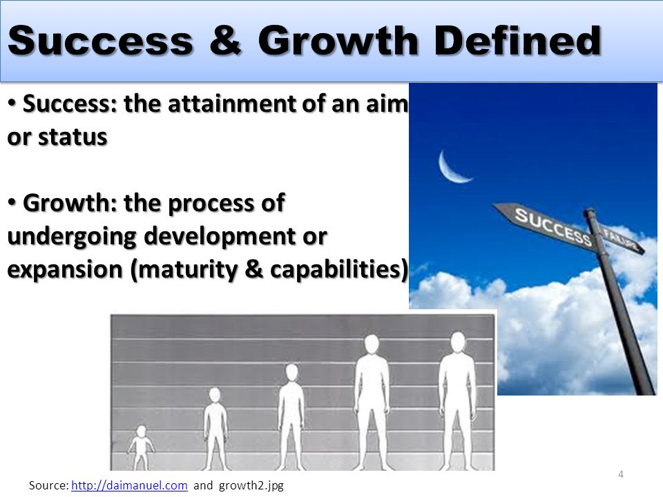 Success: the attainment of an aim or status Success: the attainment of an aim or status Growth: the process of undergoing development or expansion (maturity & capabilities) Growth: the process of undergoing development or expansion (maturity & capabilities) Source: http://daimanuel.com and growth2.jpghttp://daimanuel.com 4