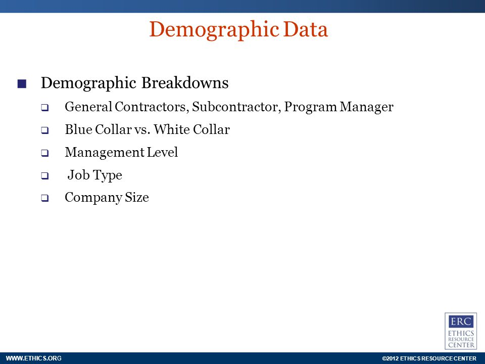 ©2012 ETHICS RESOURCE CENTER WWW.ETHICS.ORG Demographic Data Demographic Breakdowns General Contractors, Subcontractor, Program Manager Blue Collar vs.
