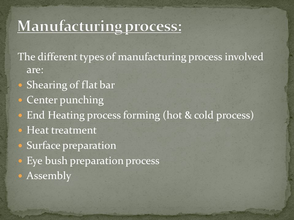 The different types of manufacturing process involved are: Shearing of flat bar Center punching End Heating process forming (hot & cold process) Heat