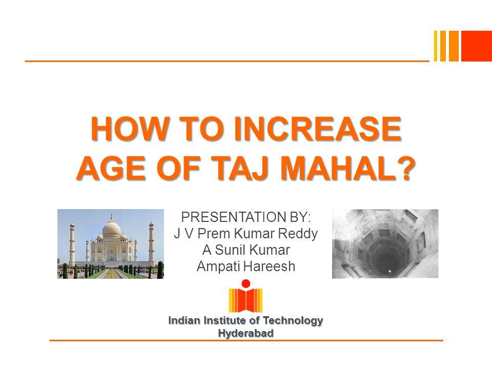 Indian Institute of Technology Hyderabad HOW TO INCREASE AGE OF TAJ MAHAL? PRESENTATION BY: J V Prem Kumar Reddy A Sunil Kumar Ampati Hareesh