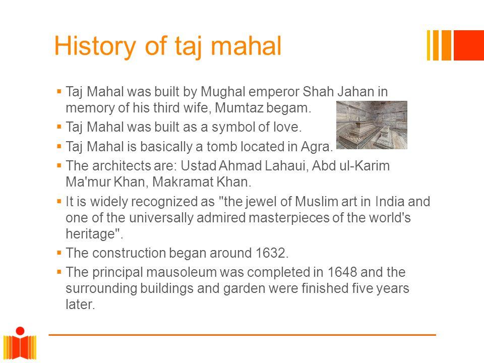 History of taj mahal Taj Mahal was built by Mughal emperor Shah Jahan in memory of his third wife, Mumtaz begam. Taj Mahal was built as a symbol of lo