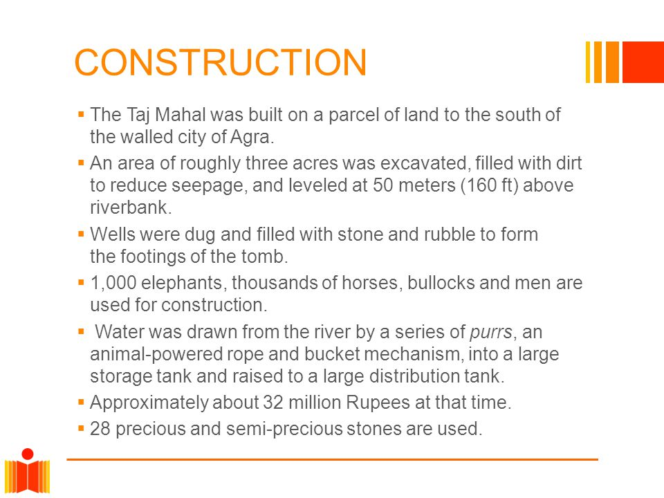 CONSTRUCTION The Taj Mahal was built on a parcel of land to the south of the walled city of Agra. An area of roughly three acres was excavated, filled