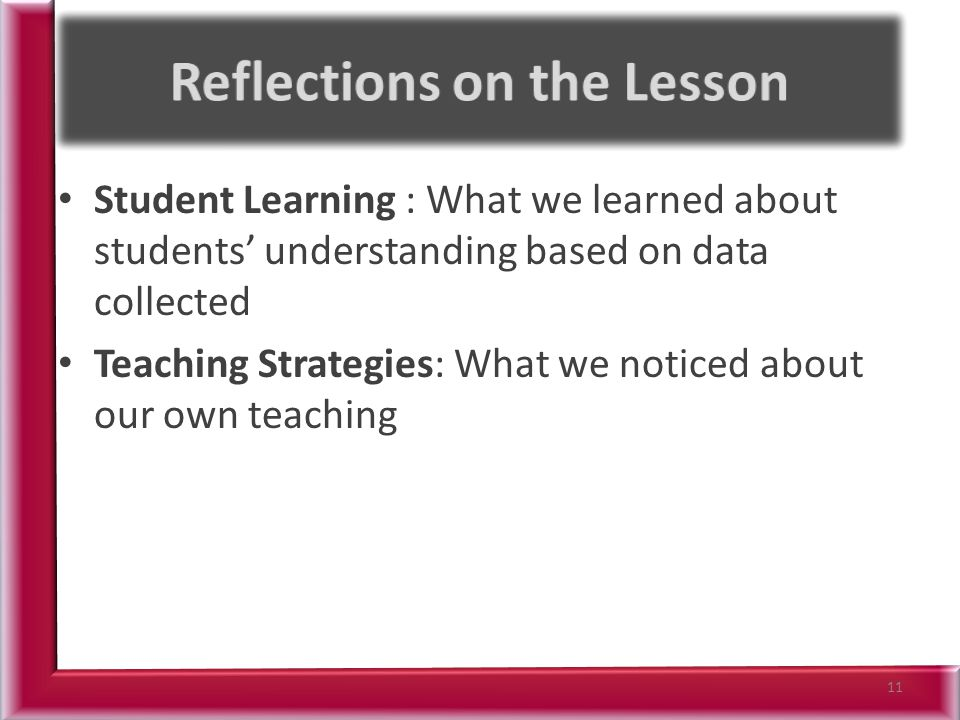 Student Learning : What we learned about students understanding based on data collected Teaching Strategies: What we noticed about our own teaching 11