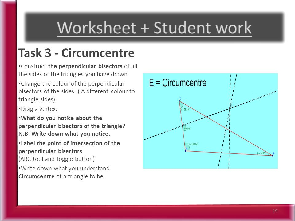 Task 3 - Circumcentre Construct the perpendicular bisectors of all the sides of the triangles you have drawn.