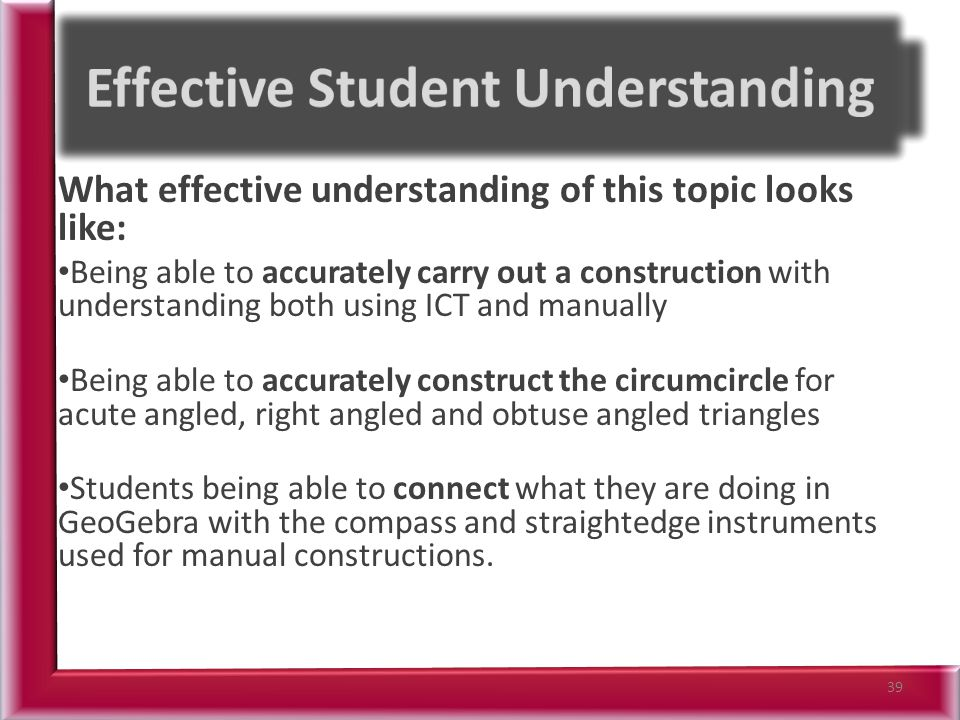 What effective understanding of this topic looks like: Being able to accurately carry out a construction with understanding both using ICT and manually Being able to accurately construct the circumcircle for acute angled, right angled and obtuse angled triangles Students being able to connect what they are doing in GeoGebra with the compass and straightedge instruments used for manual constructions.