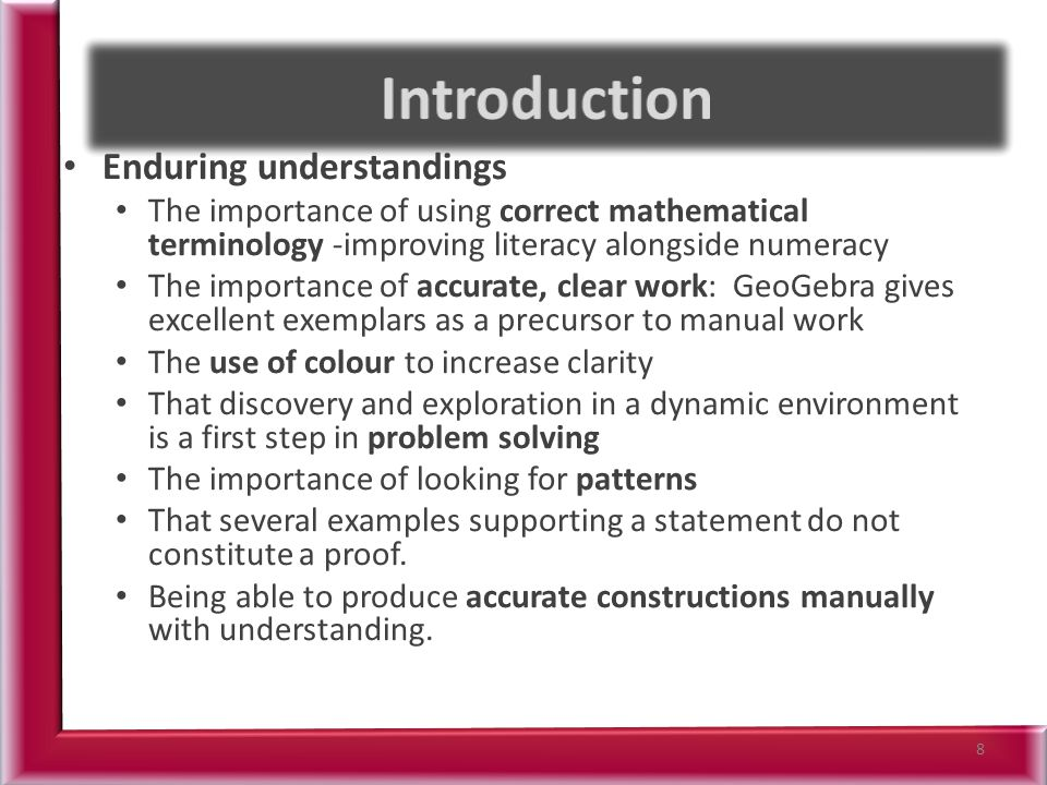 Enduring understandings The importance of using correct mathematical terminology -improving literacy alongside numeracy The importance of accurate, clear work: GeoGebra gives excellent exemplars as a precursor to manual work The use of colour to increase clarity That discovery and exploration in a dynamic environment is a first step in problem solving The importance of looking for patterns That several examples supporting a statement do not constitute a proof.