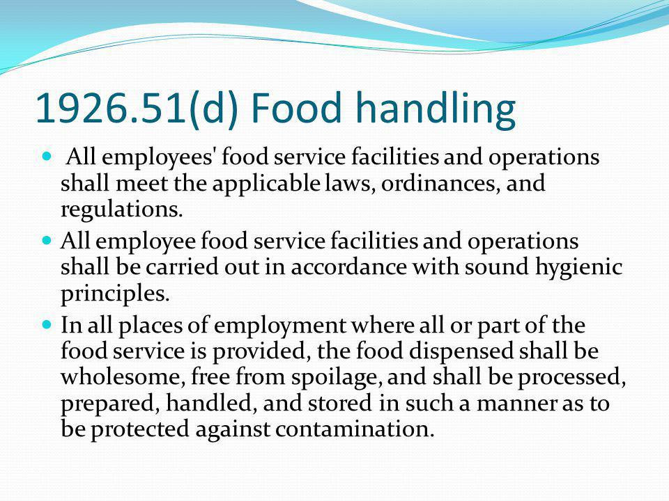 1926.51(d) Food handling All employees' food service facilities and operations shall meet the applicable laws, ordinances, and regulations. All employ