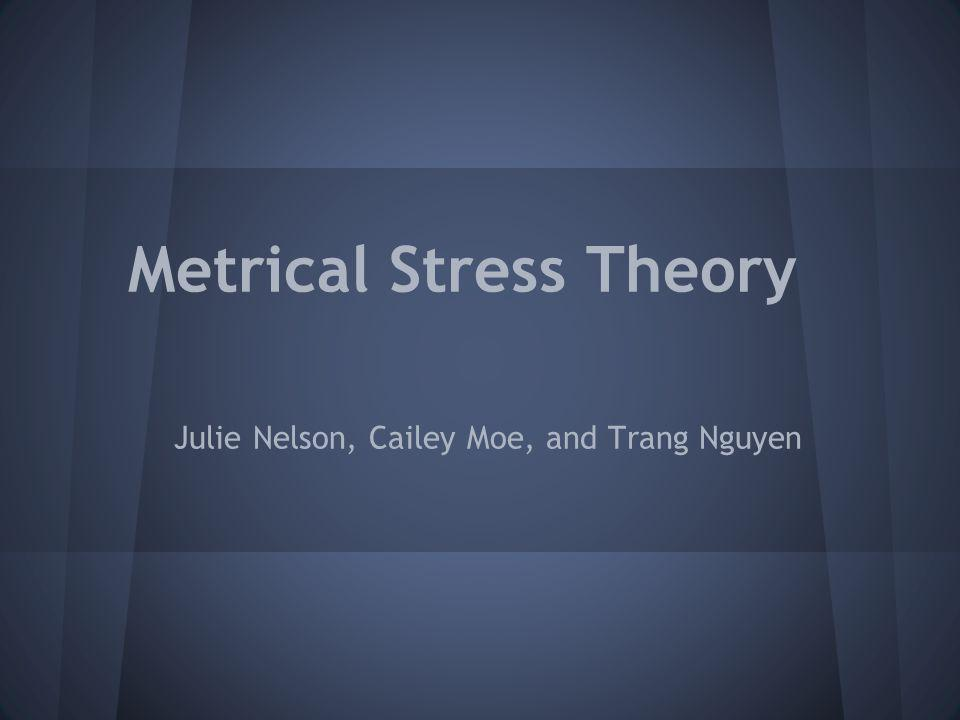 Metrical Stress Theory Julie Nelson, Cailey Moe, and Trang Nguyen