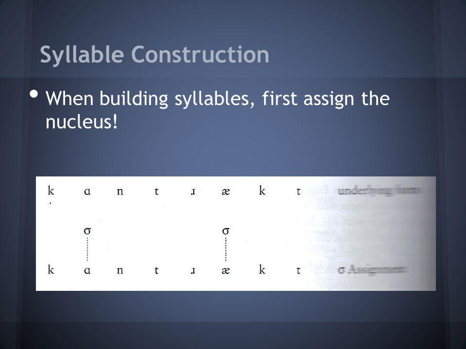 Syllable Construction When building syllables, first assign the nucleus!