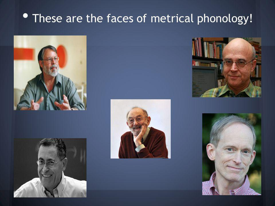 These are the faces of metrical phonology!