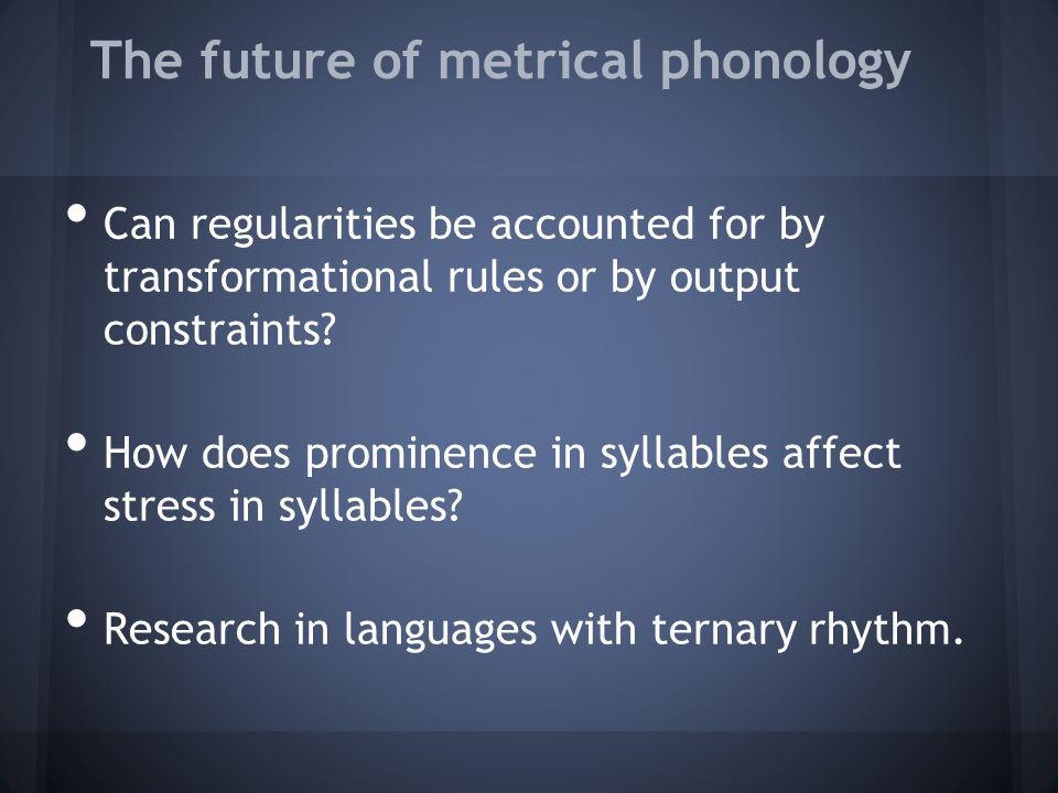 The future of metrical phonology Can regularities be accounted for by transformational rules or by output constraints? How does prominence in syllable