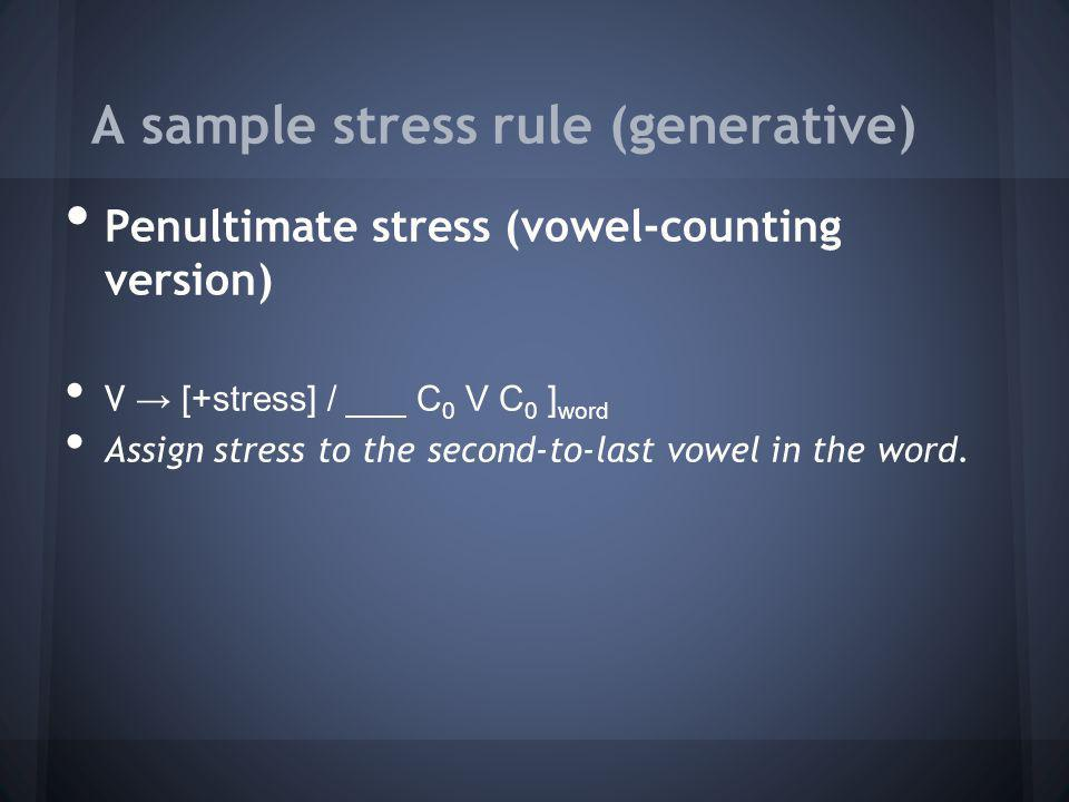 A sample stress rule (generative) Penultimate stress (vowel-counting version) V [+stress] / ___ C 0 V C 0 ] word Assign stress to the second-to-last v