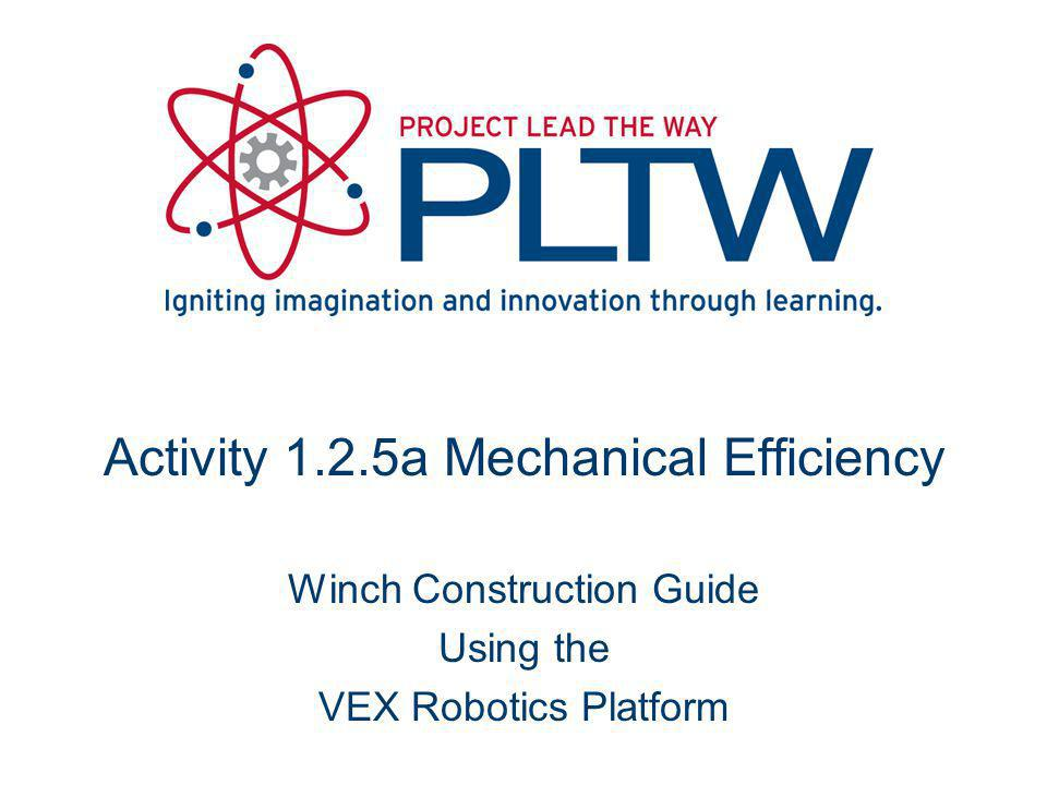 Activity 1.2.5a Mechanical Efficiency Winch Construction Guide Using the VEX Robotics Platform