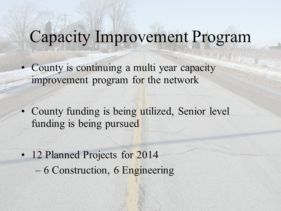 Capacity Improvement Program County is continuing a multi year capacity improvement program for the network County funding is being utilized, Senior level funding is being pursued 12 Planned Projects for 2014 –6 Construction, 6 Engineering
