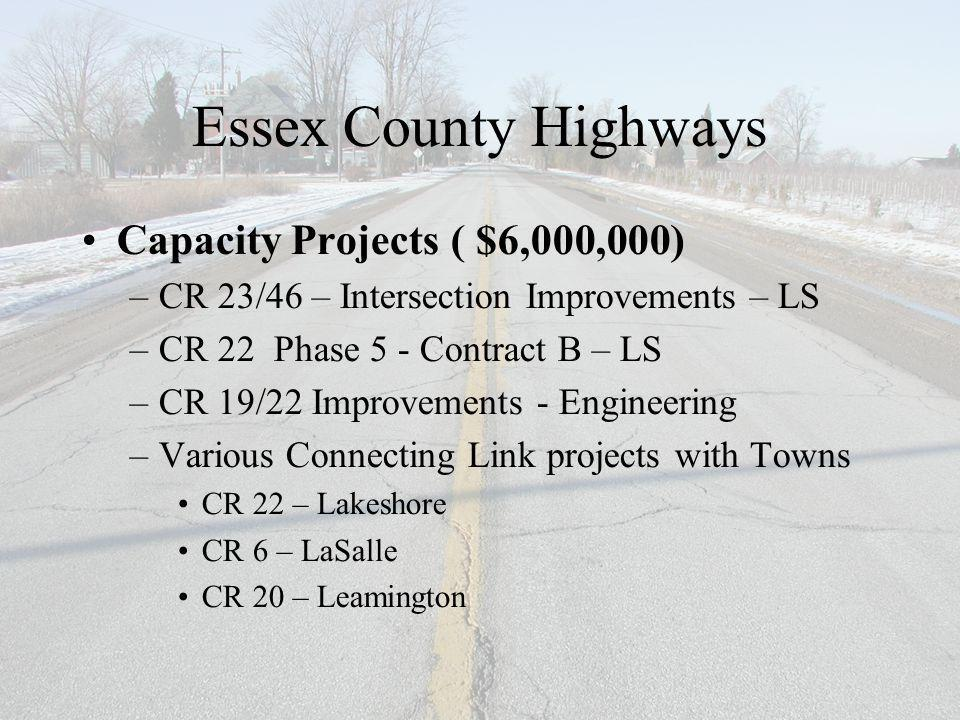 Essex County Highways Capacity Projects ( $6,000,000) –CR 23/46 – Intersection Improvements – LS –CR 22 Phase 5 - Contract B – LS –CR 19/22 Improvements - Engineering –Various Connecting Link projects with Towns CR 22 – Lakeshore CR 6 – LaSalle CR 20 – Leamington