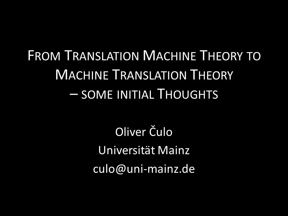 F ROM T RANSLATION M ACHINE T HEORY TO M ACHINE T RANSLATION T HEORY – SOME INITIAL T HOUGHTS Oliver Čulo Universität Mainz culo@uni-mainz.de