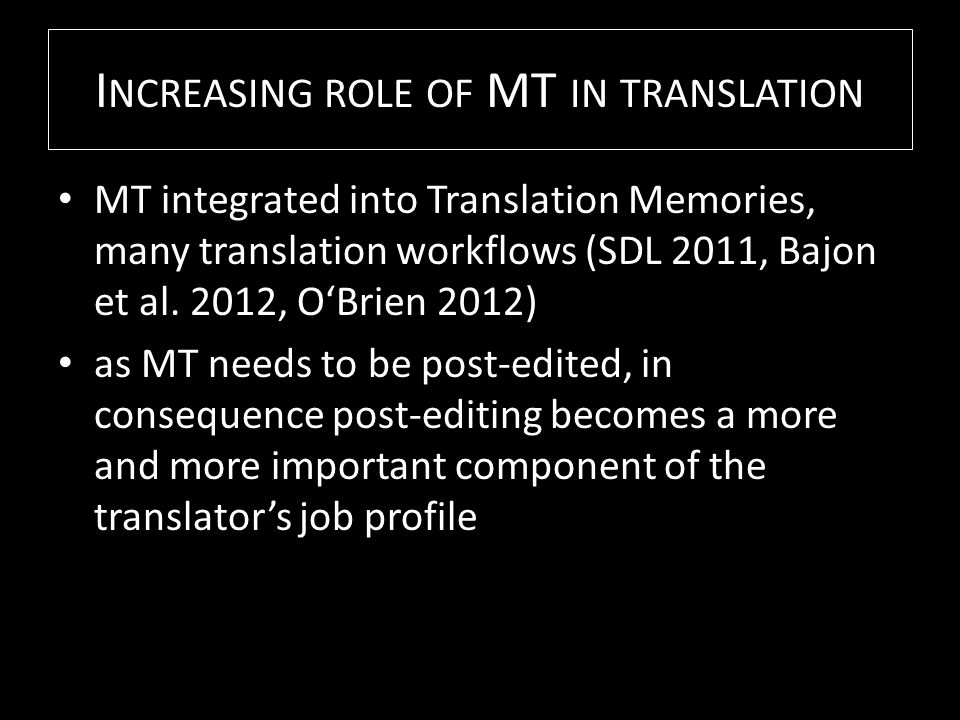 I NCREASING ROLE OF MT IN TRANSLATION MT integrated into Translation Memories, many translation workflows (SDL 2011, Bajon et al.