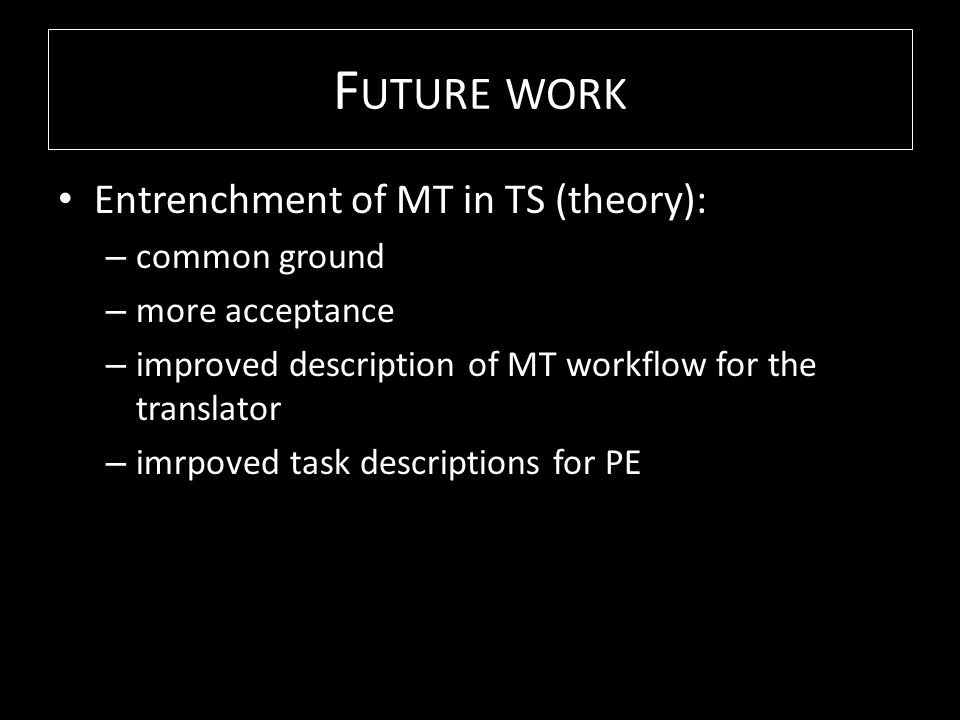 F UTURE WORK Entrenchment of MT in TS (theory): – common ground – more acceptance – improved description of MT workflow for the translator – imrpoved task descriptions for PE