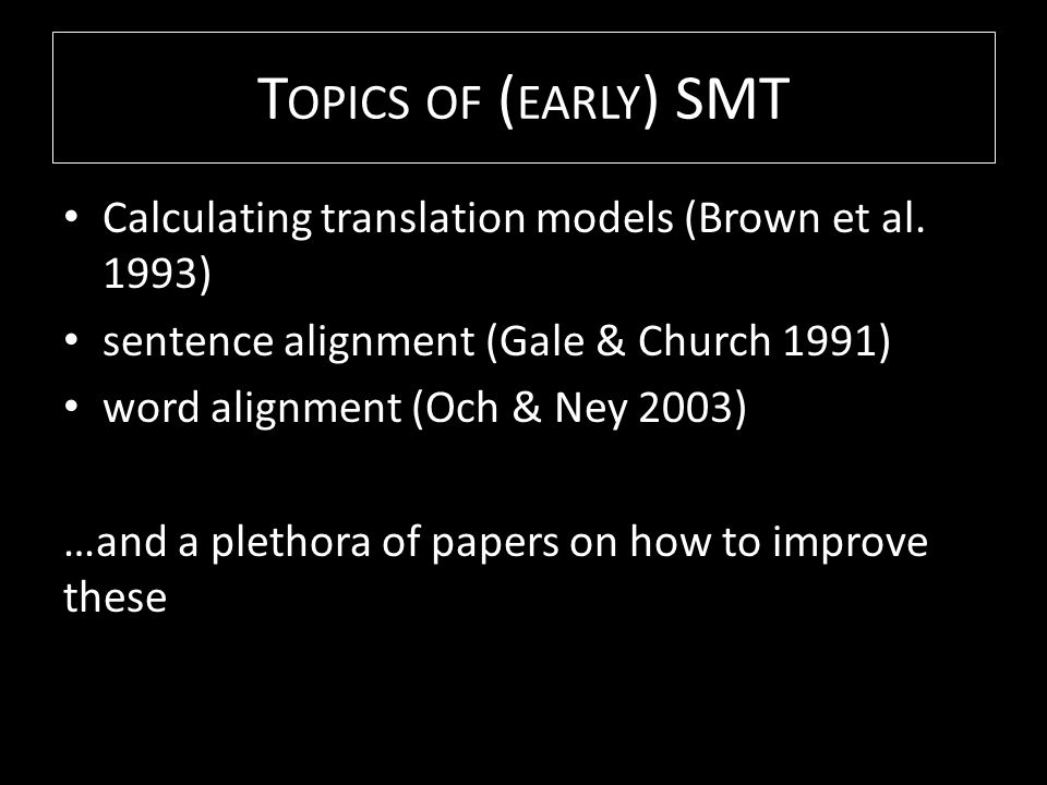 T OPICS OF ( EARLY ) SMT Calculating translation models (Brown et al.