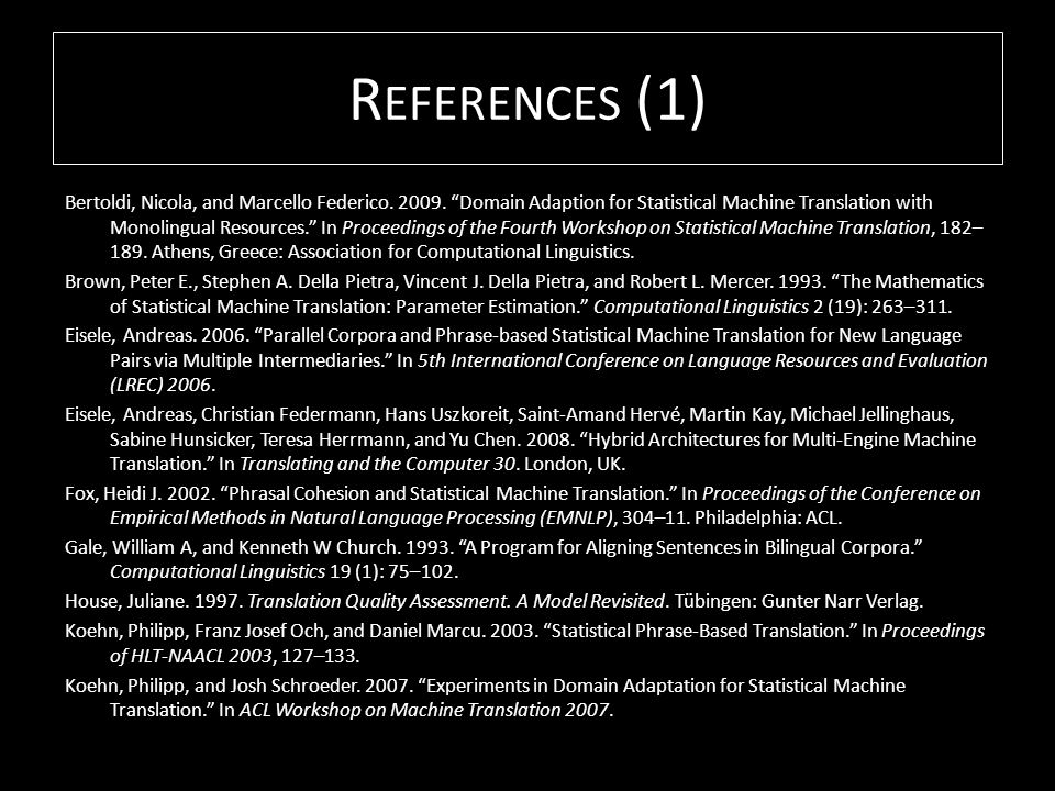 R EFERENCES (1) Bertoldi, Nicola, and Marcello Federico. 2009. Domain Adaption for Statistical Machine Translation with Monolingual Resources. In Proc