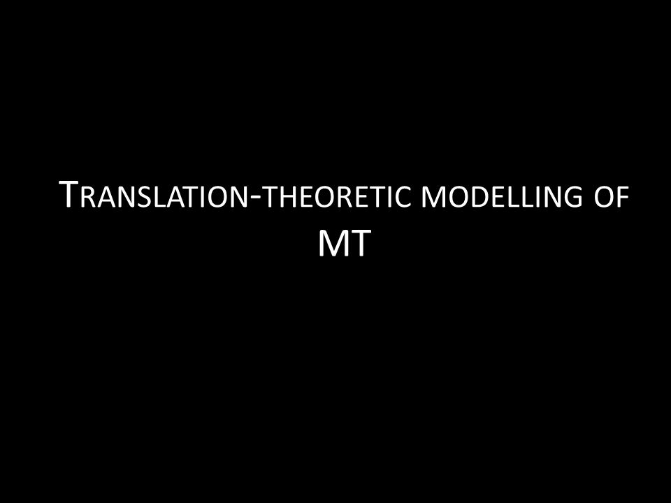 T RANSLATION - THEORETIC MODELLING OF MT