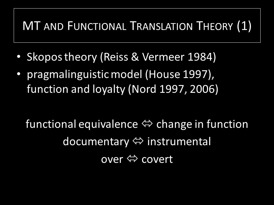 MT AND F UNCTIONAL T RANSLATION T HEORY (2) aimed at functional equivalence (but does a machine or a GT user know?) aimed at instrumental (but in fact rather documentary; ethical dimensions?)