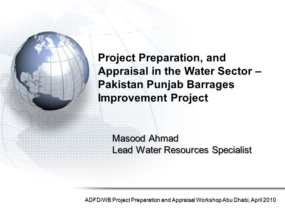 Masood Ahmad Lead Water Resources Specialist ADFD/WB Project Preparation and Appraisal Workshop Abu Dhabi, April 2010 Project Preparation, and Appraisal in the Water Sector – Pakistan Punjab Barrages Improvement Project
