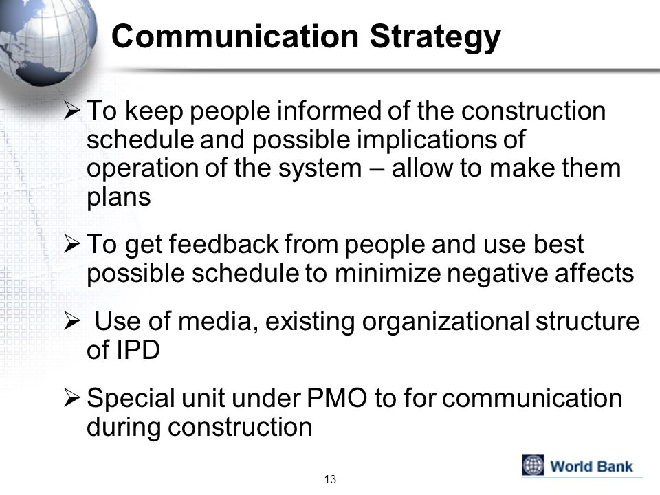 Communication Strategy To keep people informed of the construction schedule and possible implications of operation of the system – allow to make them plans To get feedback from people and use best possible schedule to minimize negative affects Use of media, existing organizational structure of IPD Special unit under PMO to for communication during construction 13